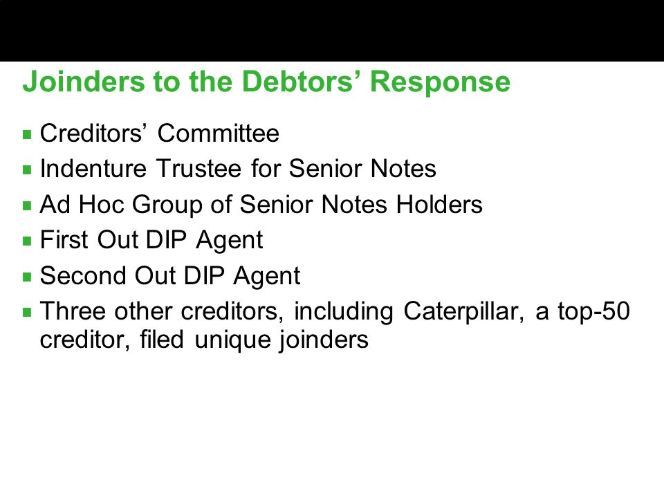 Joinders to the Debtors' Response ■ Creditors' Committee ■ Indenture Trustee for Senior Notes ■ Ad Hoc Group of Senior Notes Holders ■ First Out DIP Agent ■ Second Out DIP Agent ■ Three other creditors, including Caterpillar, a top-50 creditor, filed unique joinders