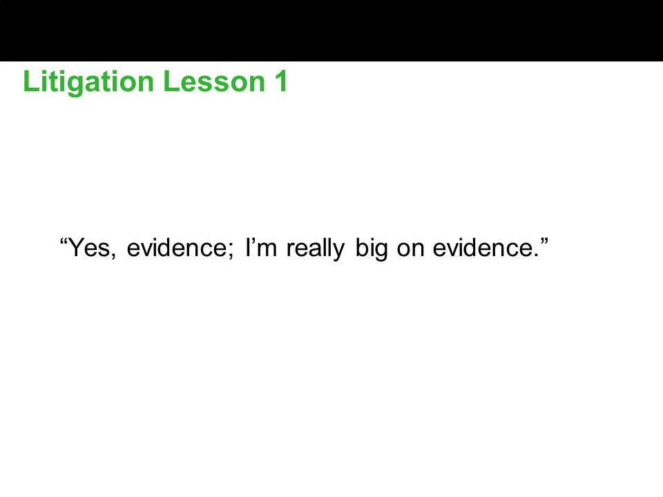 Litigation Lesson 1 Yes, evidence; I'm really big on evidence.
