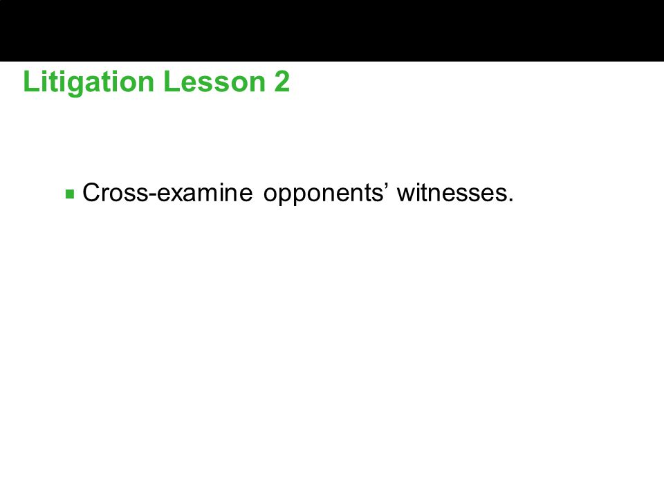 Litigation Lesson 2 ■ Cross-examine opponents' witnesses.
