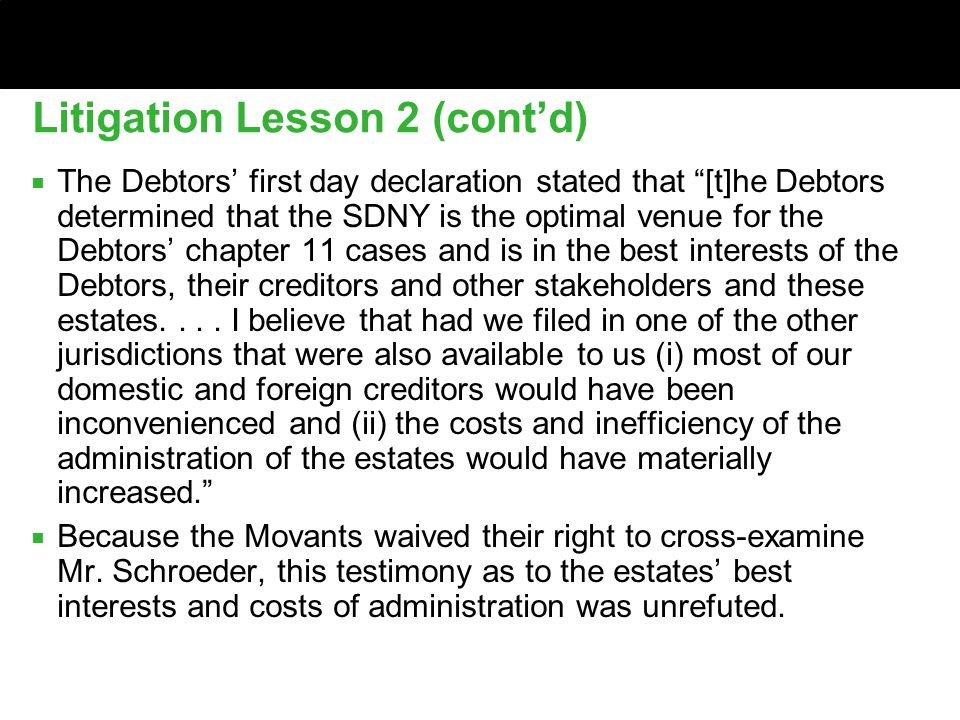 Litigation Lesson 2 (cont'd) ■ The Debtors' first day declaration stated that [t]he Debtors determined that the SDNY is the optimal venue for the Debtors' chapter 11 cases and is in the best interests of the Debtors, their creditors and other stakeholders and these estates....