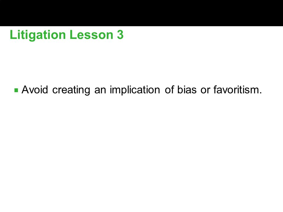 ■ Avoid creating an implication of bias or favoritism. Litigation Lesson 3