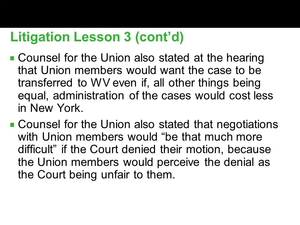 Litigation Lesson 3 (cont'd) ■ Counsel for the Union also stated at the hearing that Union members would want the case to be transferred to WV even if, all other things being equal, administration of the cases would cost less in New York.