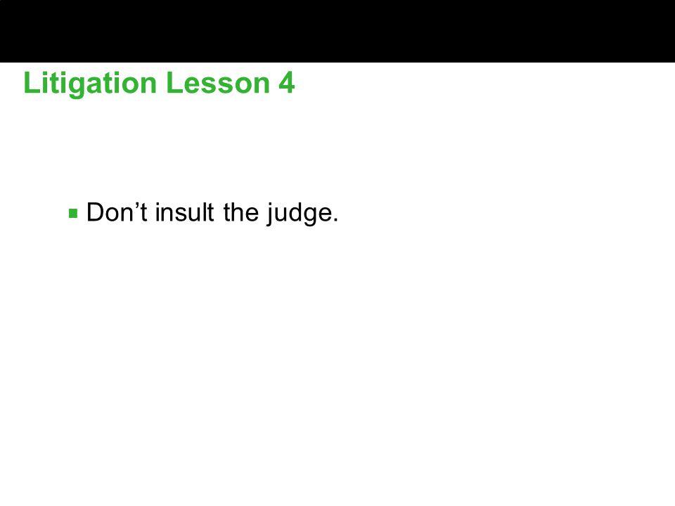 ■ Don't insult the judge. Litigation Lesson 4