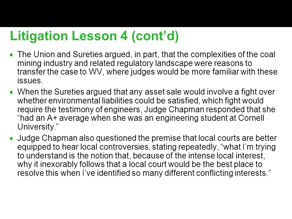 Litigation Lesson 4 (cont'd) ■ The Union and Sureties argued, in part, that the complexities of the coal mining industry and related regulatory landscape were reasons to transfer the case to WV, where judges would be more familiar with these issues.