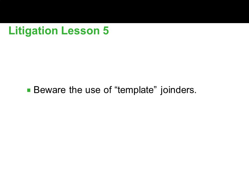 ■ Beware the use of template joinders. Litigation Lesson 5