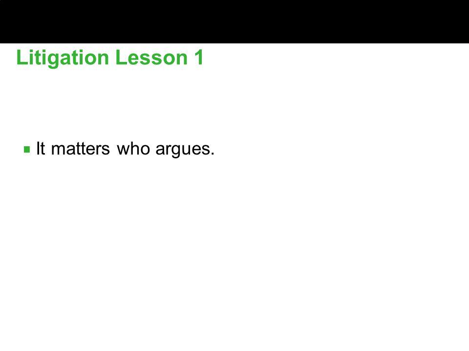 ■ It matters who argues. Litigation Lesson 1