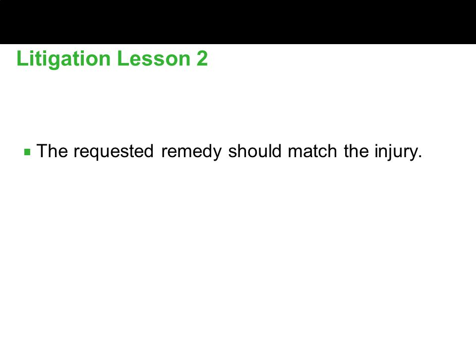 ■ The requested remedy should match the injury. Litigation Lesson 2