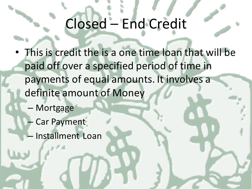 Types of Credit Closed End Credit Open – End Credit