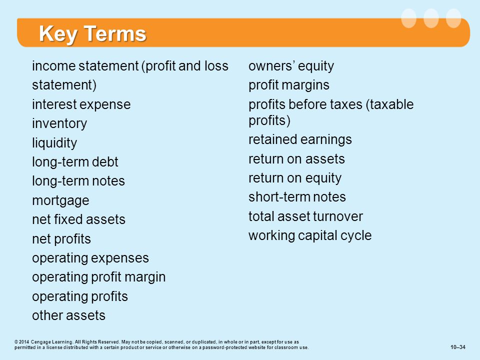 Key Terms income statement (profit and loss statement) interest expense inventory liquidity long-term debt long-term notes mortgage net fixed assets net profits operating expenses operating profit margin operating profits other assets owners' equity profit margins profits before taxes (taxable profits) retained earnings return on assets return on equity short-term notes total asset turnover working capital cycle 10–34 © 2014 Cengage Learning.