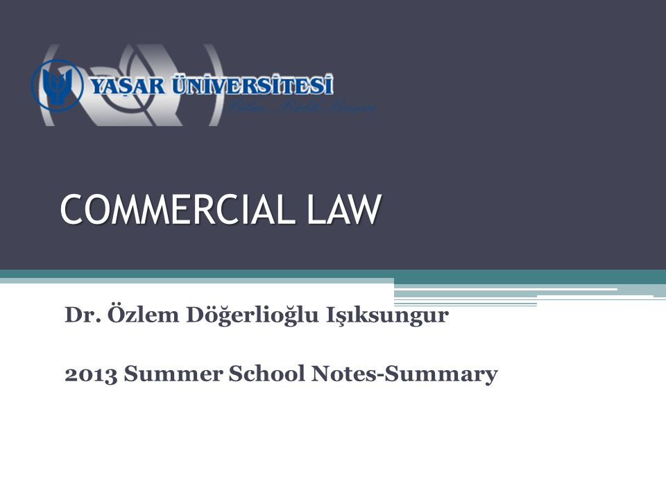 COMMERCIAL LAW Dr. Özlem Döğerlioğlu Işıksungur 2013 Summer School Notes-Summary