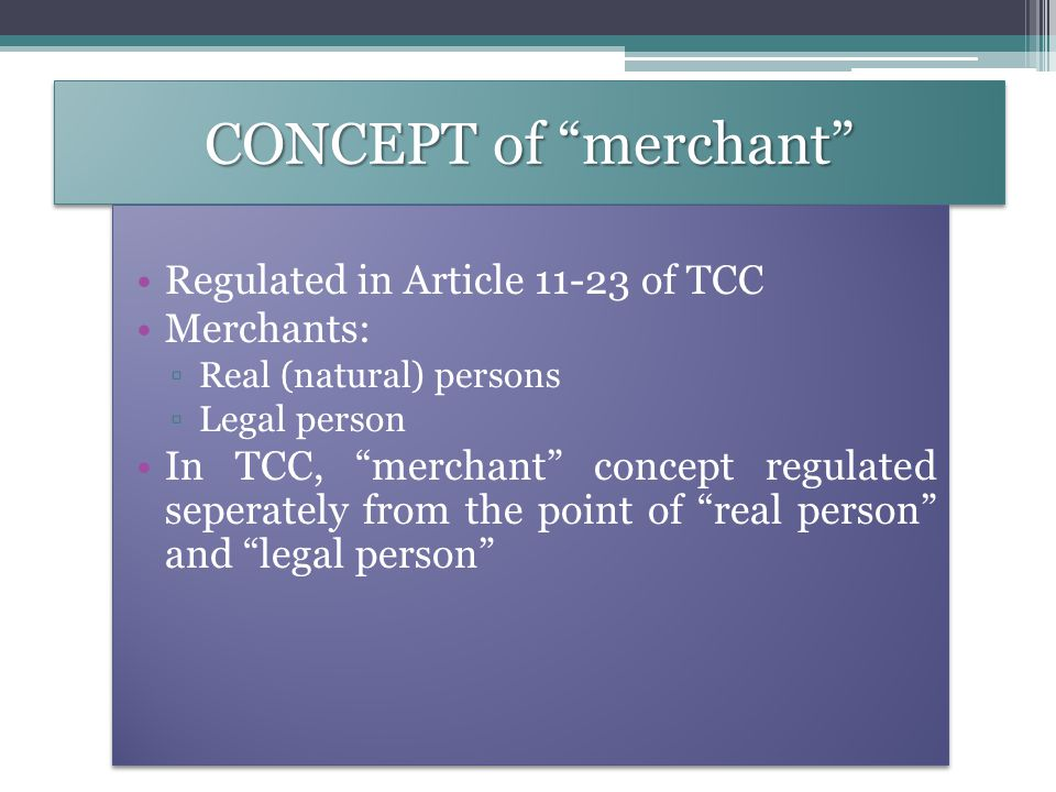 CONCEPT of merchant Regulated in Article 11-23 of TCC Merchants: ▫Real (natural) persons ▫Legal person In TCC, merchant concept regulated seperately from the point of real person and legal person Regulated in Article 11-23 of TCC Merchants: ▫Real (natural) persons ▫Legal person In TCC, merchant concept regulated seperately from the point of real person and legal person