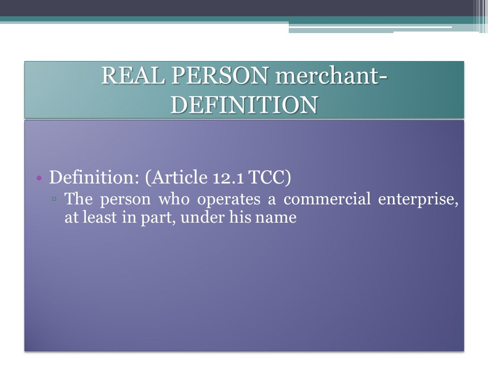 REAL PERSON merchant- DEFINITION Definition: (Article 12.1 TCC) ▫The person who operates a commercial enterprise, at least in part, under his name Definition: (Article 12.1 TCC) ▫The person who operates a commercial enterprise, at least in part, under his name