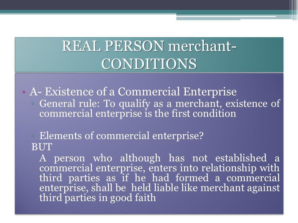 REAL PERSON merchant- CONDITIONS A- Existence of a Commercial Enterprise ▫General rule: To qualify as a merchant, existence of commercial enterprise is the first condition ▫Elements of commercial enterprise.