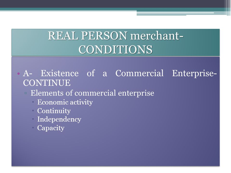 REAL PERSON merchant- CONDITIONS A- Existence of a Commercial Enterprise- CONTINUE ▫Elements of commercial enterprise  Economic activity  Continuity  Independency  Capacity A- Existence of a Commercial Enterprise- CONTINUE ▫Elements of commercial enterprise  Economic activity  Continuity  Independency  Capacity