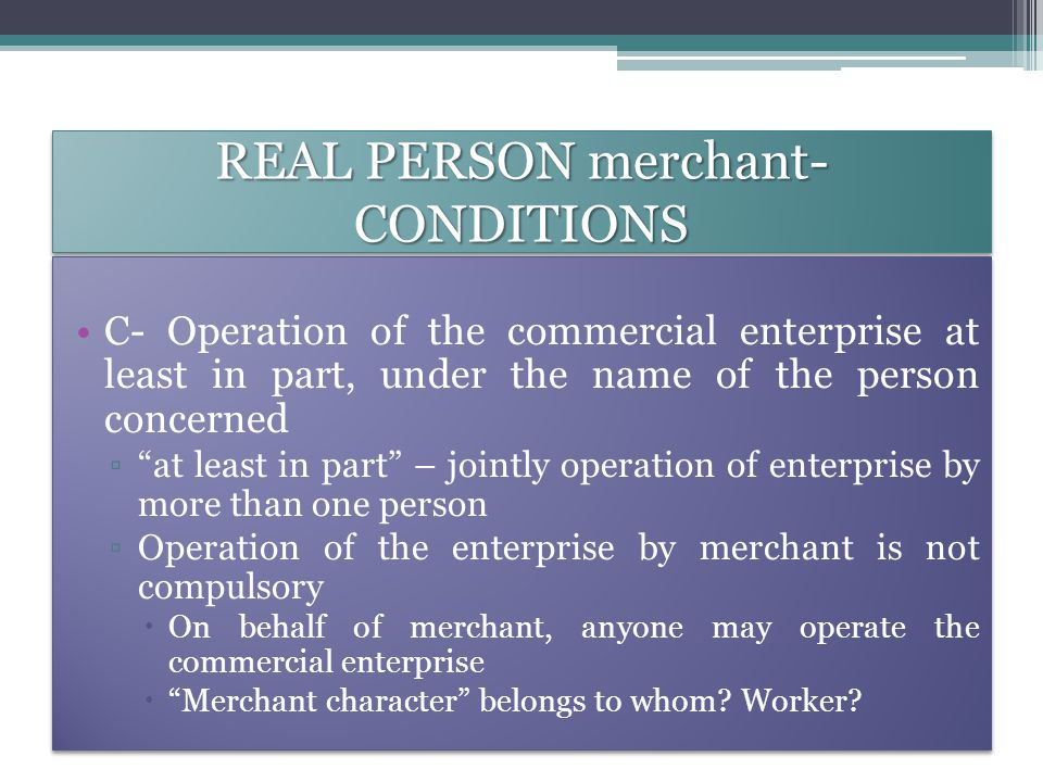 REAL PERSON merchant- CONDITIONS C- Operation of the commercial enterprise at least in part, under the name of the person concerned ▫ at least in part – jointly operation of enterprise by more than one person ▫Operation of the enterprise by merchant is not compulsory  On behalf of merchant, anyone may operate the commercial enterprise  Merchant character belongs to whom.