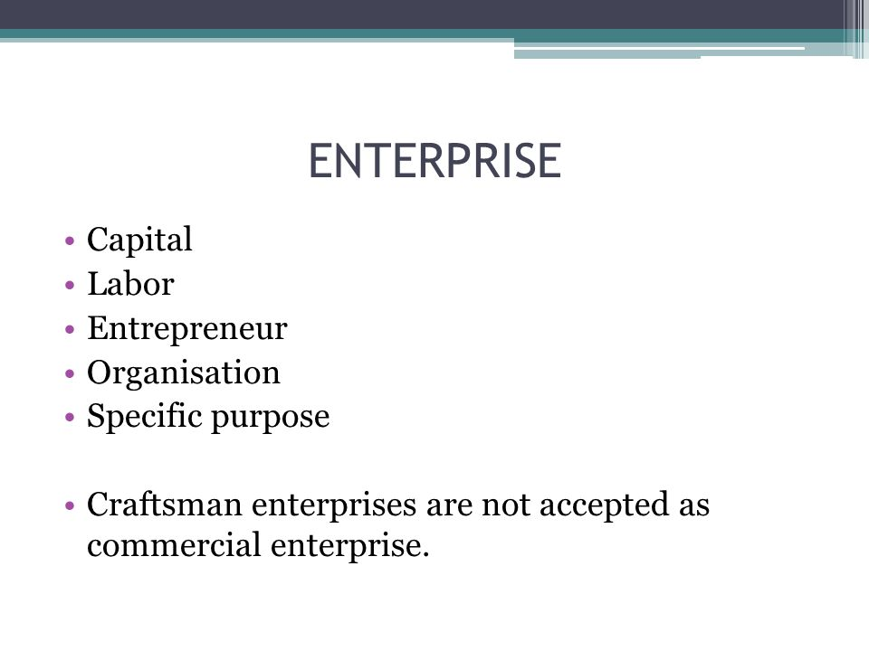 Capital Labor Entrepreneur Organisation Specific purpose Craftsman enterprises are not accepted as commercial enterprise.