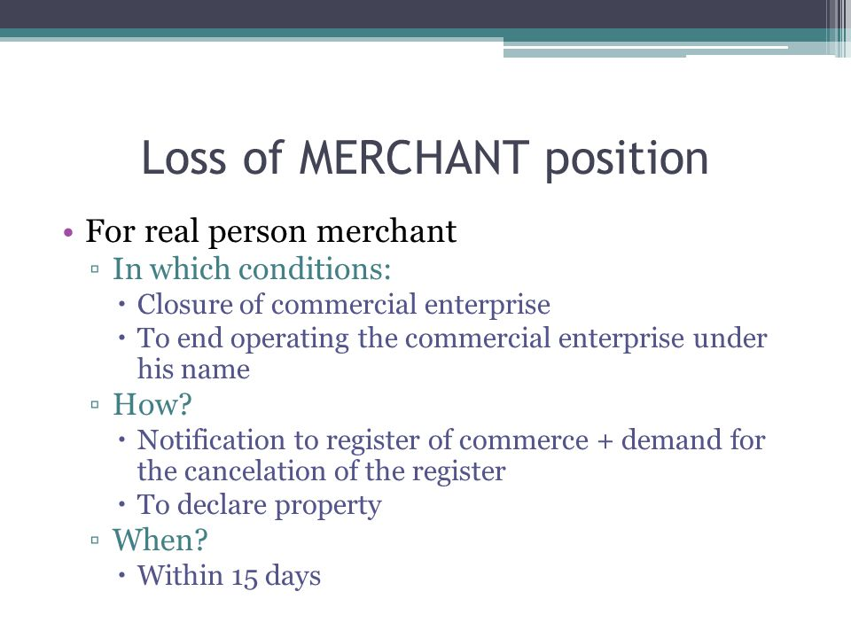 Loss of MERCHANT position For real person merchant ▫In which conditions:  Closure of commercial enterprise  To end operating the commercial enterprise under his name ▫How.