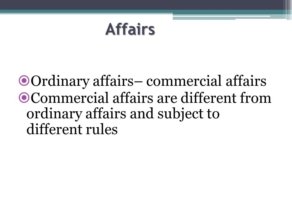 Affairs  Ordinary affairs– commercial affairs  Commercial affairs are different from ordinary affairs and subject to different rules