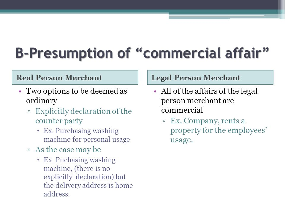 B-Presumption of commercial affair Real Person MerchantLegal Person Merchant Two options to be deemed as ordinary ▫Explicitly declaration of the counter party  Ex.