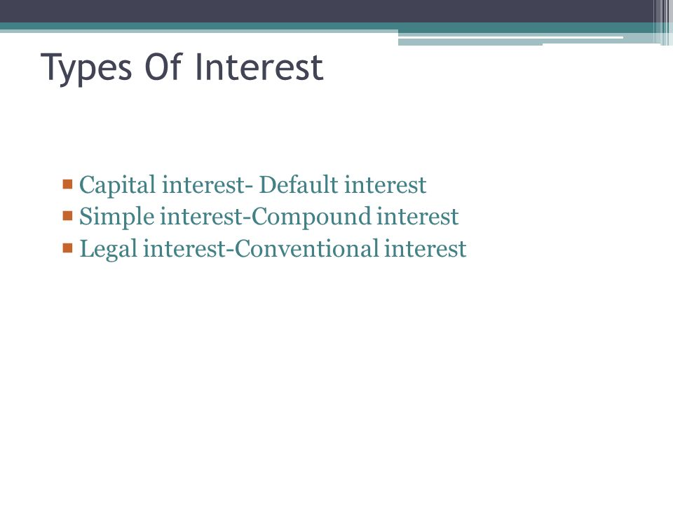Types Of Interest  Capital interest- Default interest  Simple interest-Compound interest  Legal interest-Conventional interest