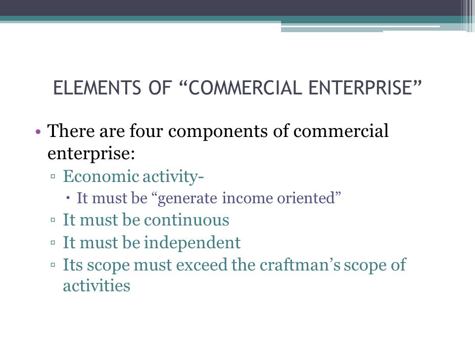 There are four components of commercial enterprise: ▫Economic activity-  It must be generate income oriented ▫It must be continuous ▫It must be independent ▫Its scope must exceed the craftman's scope of activities ELEMENTS OF COMMERCIAL ENTERPRISE
