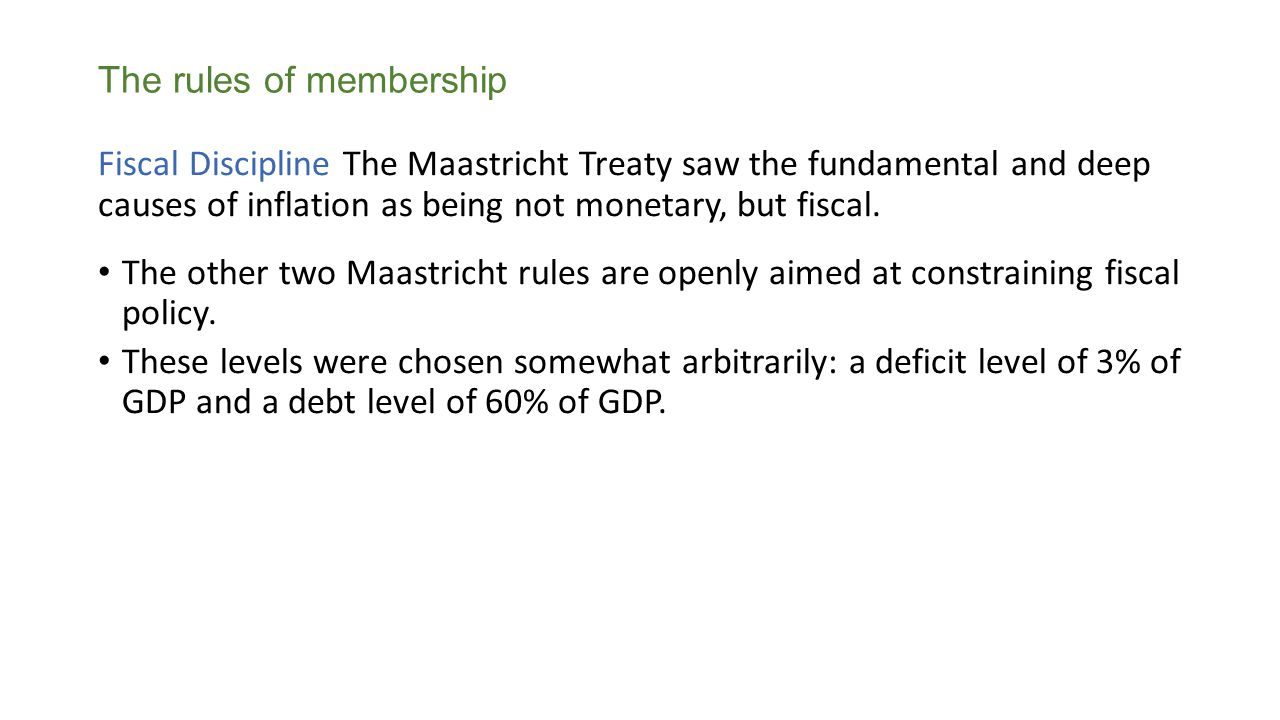 Fiscal Discipline The Maastricht Treaty saw the fundamental and deep causes of inflation as being not monetary, but fiscal.