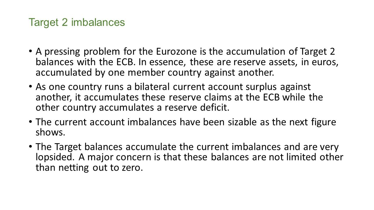 Target 2 imbalances A pressing problem for the Eurozone is the accumulation of Target 2 balances with the ECB.