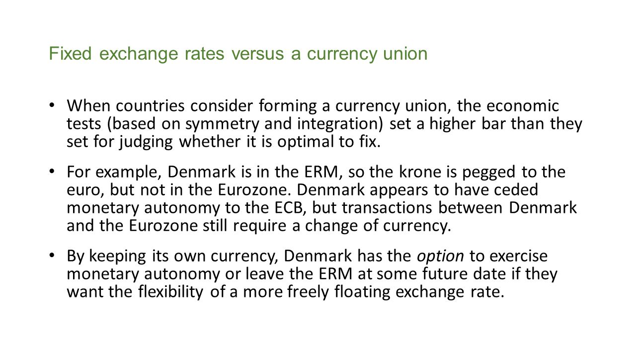 Fixed exchange rates versus a currency union When countries consider forming a currency union, the economic tests (based on symmetry and integration) set a higher bar than they set for judging whether it is optimal to fix.