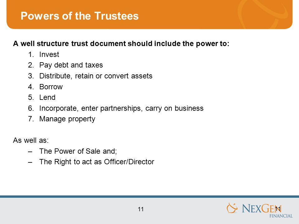 11 Powers of the Trustees A well structure trust document should include the power to: 1.Invest 2.Pay debt and taxes 3.Distribute, retain or convert assets 4.Borrow 5.Lend 6.Incorporate, enter partnerships, carry on business 7.Manage property As well as: –The Power of Sale and; –The Right to act as Officer/Director 11