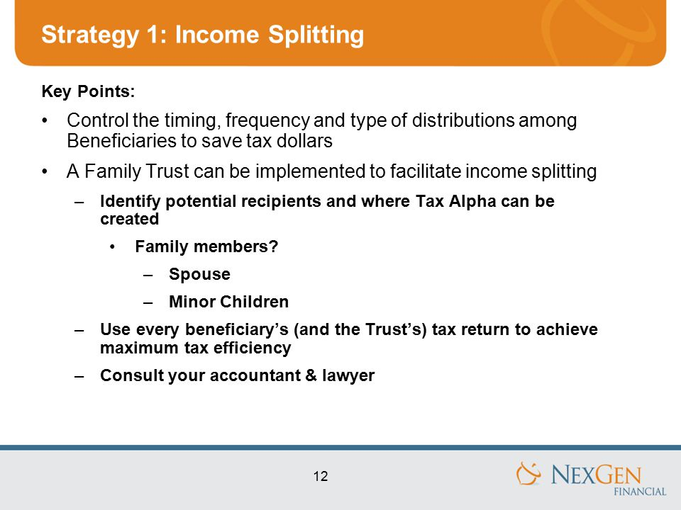 12 Strategy 1: Income Splitting Key Points: Control the timing, frequency and type of distributions among Beneficiaries to save tax dollars A Family Trust can be implemented to facilitate income splitting –Identify potential recipients and where Tax Alpha can be created Family members.