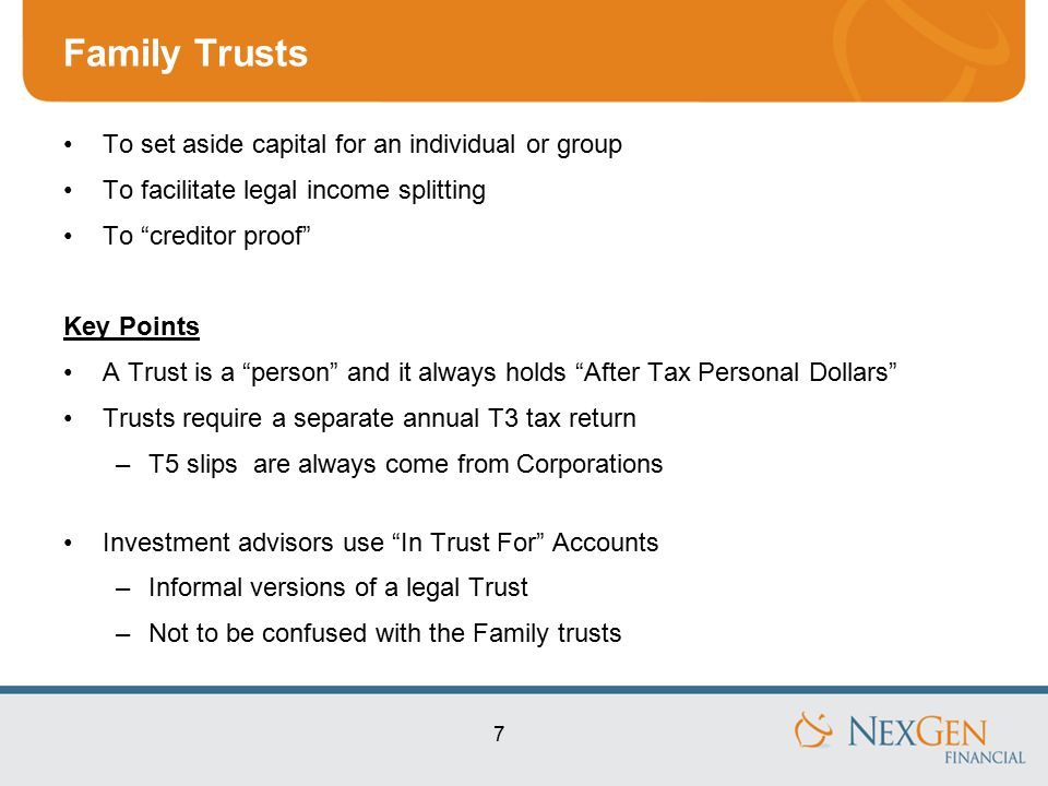 7 Family Trusts To set aside capital for an individual or group To facilitate legal income splitting To creditor proof Key Points A Trust is a person and it always holds After Tax Personal Dollars Trusts require a separate annual T3 tax return –T5 slips are always come from Corporations Investment advisors use In Trust For Accounts –Informal versions of a legal Trust –Not to be confused with the Family trusts