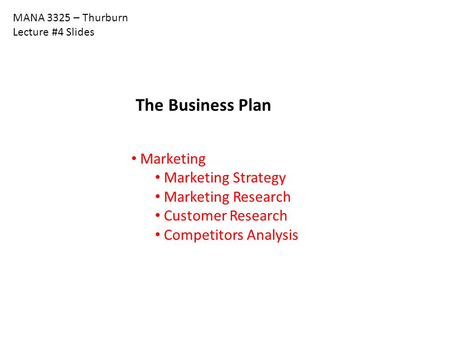 MANA 3325 – Thurburn Lecture #4 Slides The Business Plan Marketing Marketing Strategy Marketing Research Customer Research Competitors Analysis