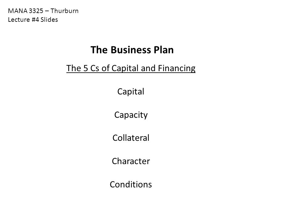 MANA 3325 – Thurburn Lecture #4 Slides The Business Plan The 5 Cs of Capital and Financing Capital Capacity Collateral Character Conditions