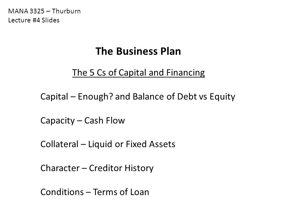 MANA 3325 – Thurburn Lecture #4 Slides The Business Plan The 5 Cs of Capital and Financing Capital – Enough.