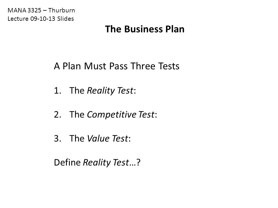 The Business Plan MANA 3325 – Thurburn Lecture 09-10-13 Slides A Plan Must Pass Three Tests 1.The Reality Test: 2.The Competitive Test: 3.The Value Test: Define Reality Test…