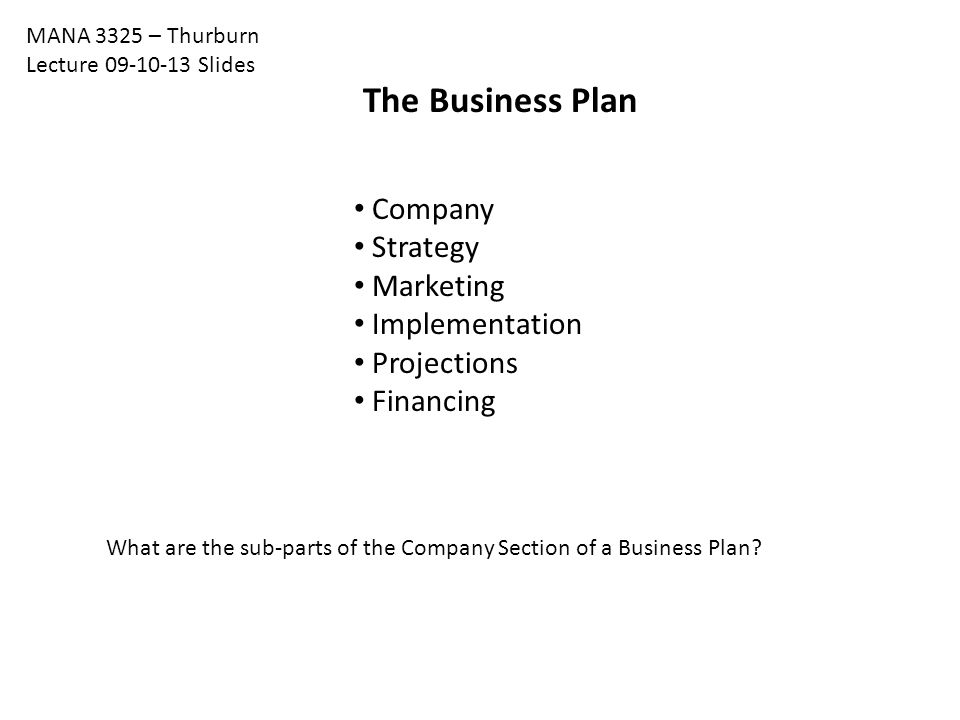 The Business Plan Company Strategy Marketing Implementation Projections Financing MANA 3325 – Thurburn Lecture 09-10-13 Slides What are the sub-parts of the Company Section of a Business Plan
