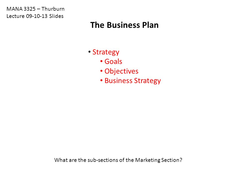 The Business Plan Strategy Goals Objectives Business Strategy MANA 3325 – Thurburn Lecture 09-10-13 Slides What are the sub-sections of the Marketing Section