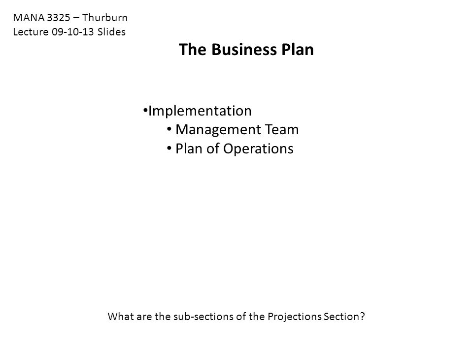 The Business Plan Implementation Management Team Plan of Operations MANA 3325 – Thurburn Lecture 09-10-13 Slides What are the sub-sections of the Projections Section