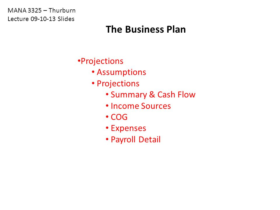 The Business Plan Projections Assumptions Projections Summary & Cash Flow Income Sources COG Expenses Payroll Detail MANA 3325 – Thurburn Lecture 09-10-13 Slides
