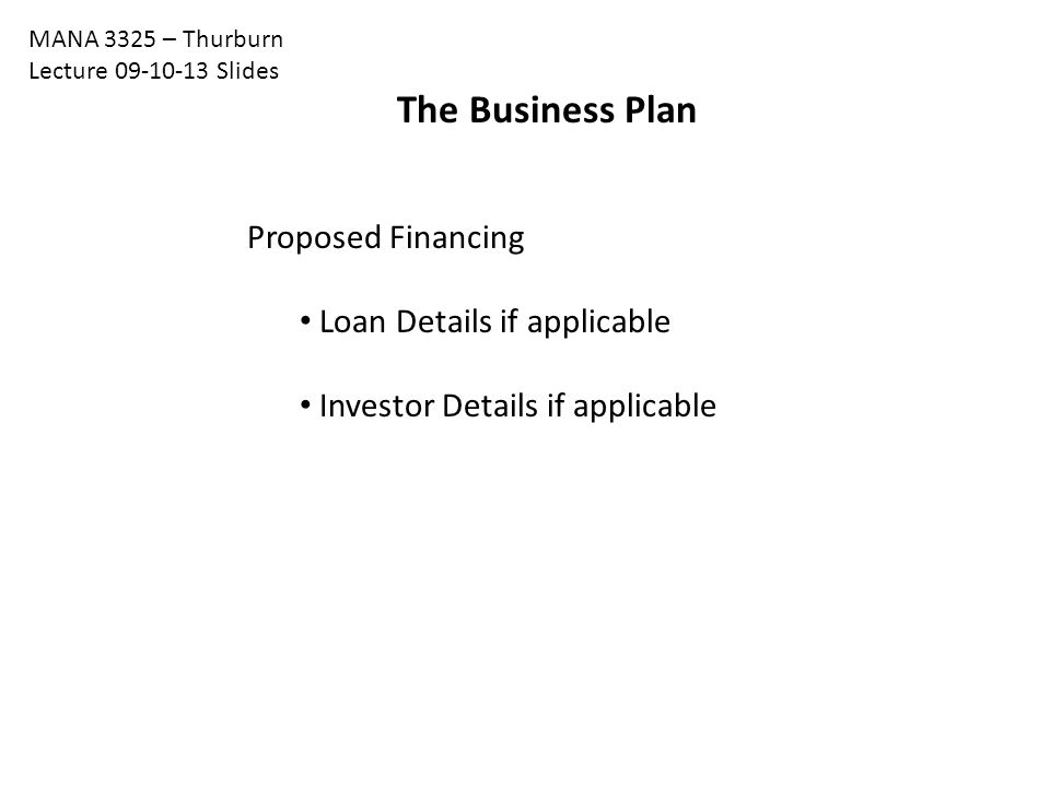 The Business Plan Proposed Financing Loan Details if applicable Investor Details if applicable MANA 3325 – Thurburn Lecture 09-10-13 Slides