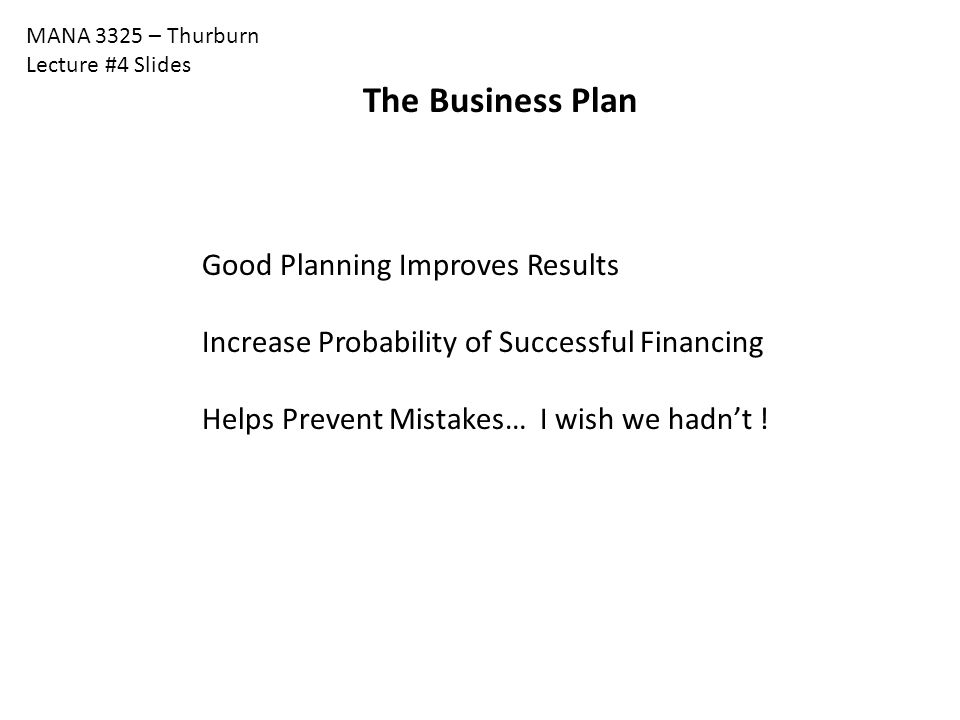 MANA 3325 – Thurburn Lecture #4 Slides The Business Plan Good Planning Improves Results Increase Probability of Successful Financing Helps Prevent Mistakes… I wish we hadn't !