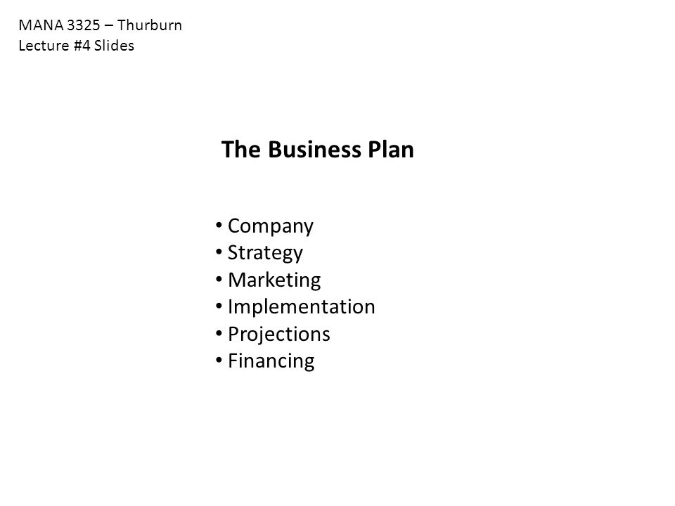 MANA 3325 – Thurburn Lecture #4 Slides The Business Plan Company Strategy Marketing Implementation Projections Financing