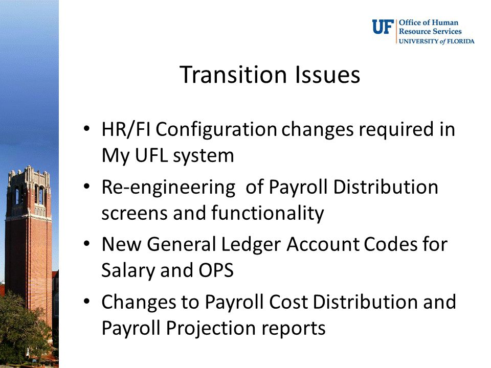 Transition Issues HR/FI Configuration changes required in My UFL system Re-engineering of Payroll Distribution screens and functionality New General Ledger Account Codes for Salary and OPS Changes to Payroll Cost Distribution and Payroll Projection reports