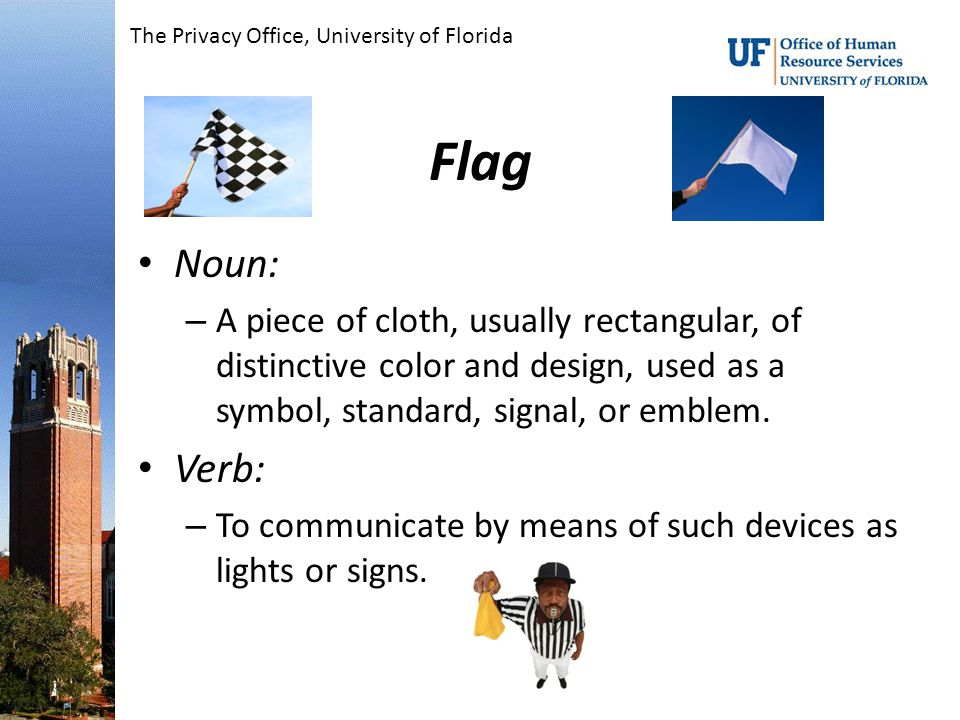 Flag Noun: – A piece of cloth, usually rectangular, of distinctive color and design, used as a symbol, standard, signal, or emblem.