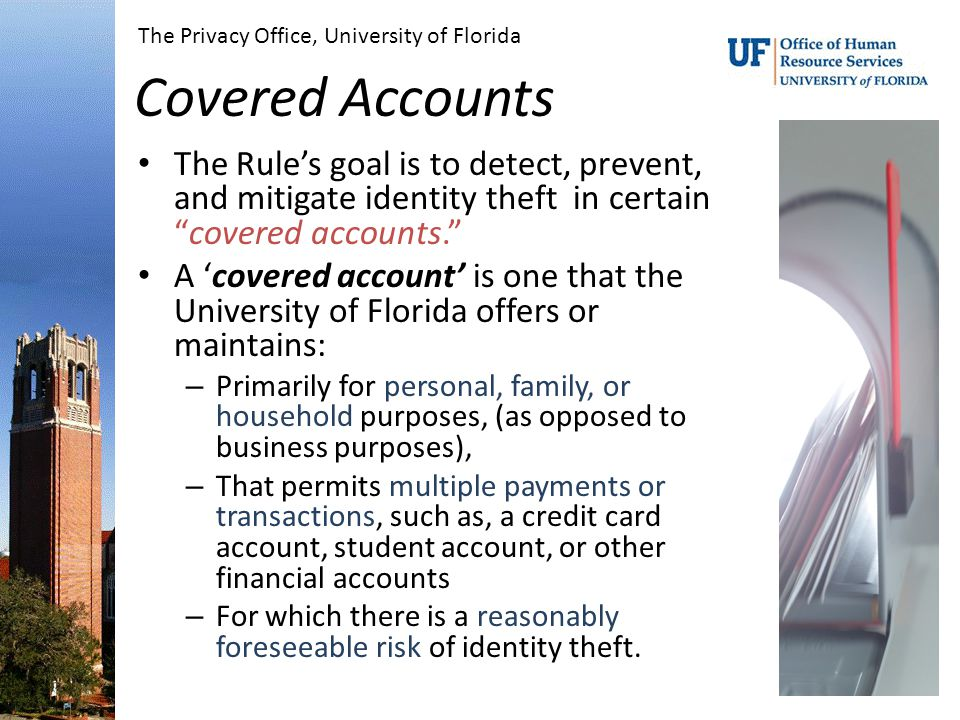 Covered Accounts The Rule's goal is to detect, prevent, and mitigate identity theft in certain covered accounts. A 'covered account' is one that the University of Florida offers or maintains: – Primarily for personal, family, or household purposes, (as opposed to business purposes), – That permits multiple payments or transactions, such as, a credit card account, student account, or other financial accounts – For which there is a reasonably foreseeable risk of identity theft.