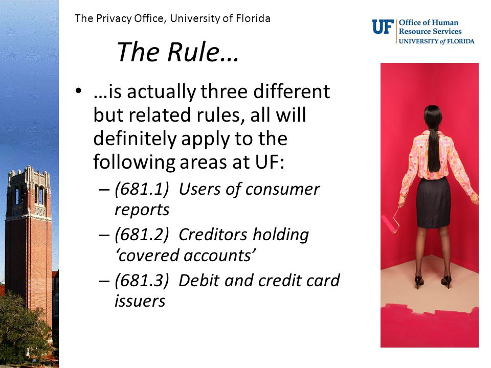 The Rule… …is actually three different but related rules, all will definitely apply to the following areas at UF: – (681.1) Users of consumer reports – (681.2) Creditors holding 'covered accounts' – (681.3) Debit and credit card issuers The Privacy Office, University of Florida