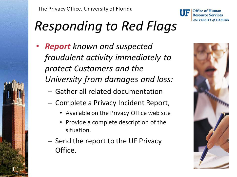 Responding to Red Flags Report known and suspected fraudulent activity immediately to protect Customers and the University from damages and loss: – Gather all related documentation – Complete a Privacy Incident Report, Available on the Privacy Office web site Provide a complete description of the situation.