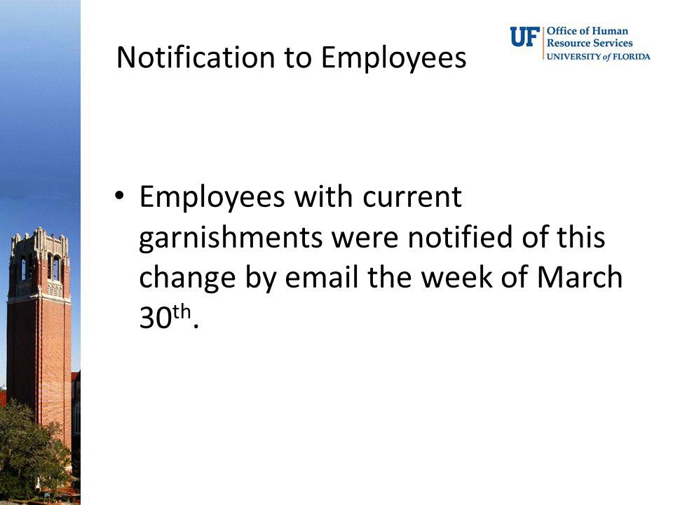 Notification to Employees Employees with current garnishments were notified of this change by email the week of March 30 th.