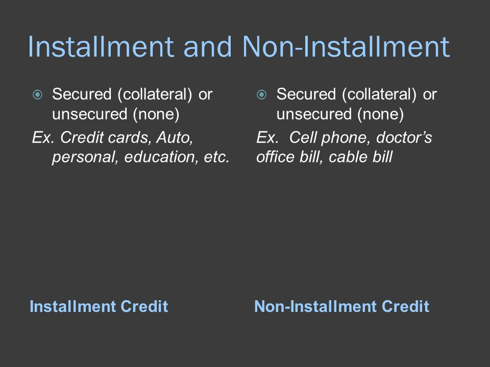 Installment and Non-Installment Installment CreditNon-Installment Credit  Secured (collateral) or unsecured (none) Ex. Credit cards, Auto, personal,