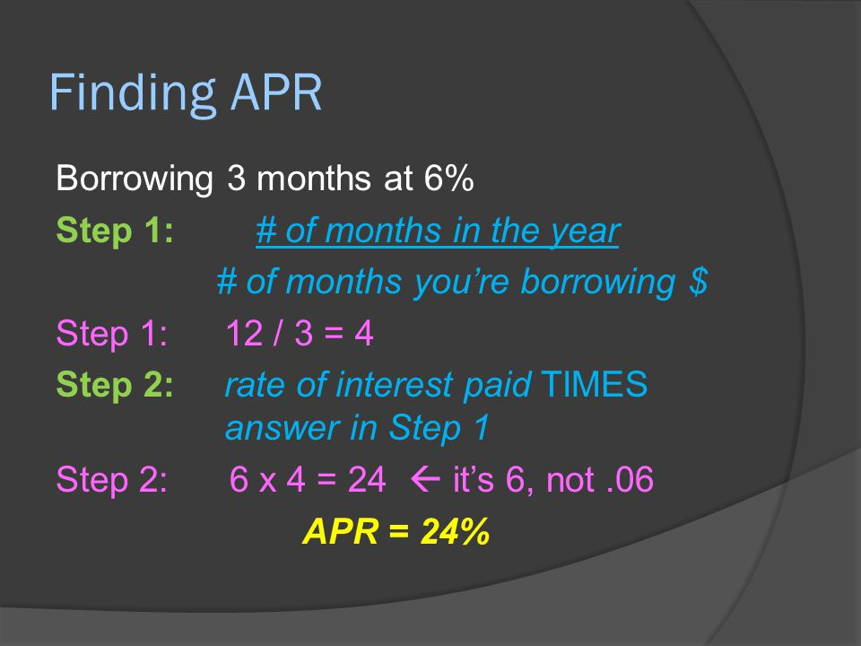 Finding APR Borrowing 3 months at 6% Step 1: # of months in the year # of months you're borrowing $ Step 1:12 / 3 = 4 Step 2: rate of interest paid TI